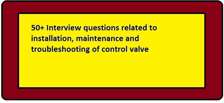 50 + Interview questions related to installation, maintenance, and troubleshooting of the control valve?